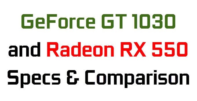 GeForce GT 1030 & Radeon RX 550 Specifications and Comparison