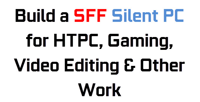 Build SFF Silent PC for HTPC, 1080p Gaming and Work