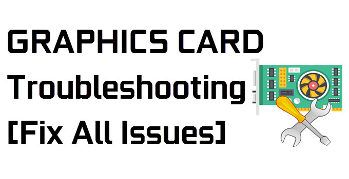 Graphics Card Troubleshooting Guide [Fix All Video Card Problems]